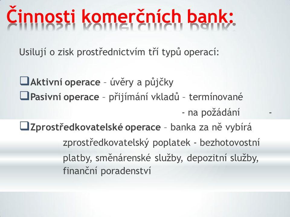 Činnosti komerčních bank: Usilují o zisk prostřednictvím tří typů operací:  Aktivní operace – úvěry a půjčky  Pasivní operace – přijímání vkladů – termínované -  Zprostředkovatelské operace – banka za ně vybírá zprostředkovatelský poplatek - bezhotovostní platby, směnárenské služby, depozitní služby, finanční poradenství - na požádání