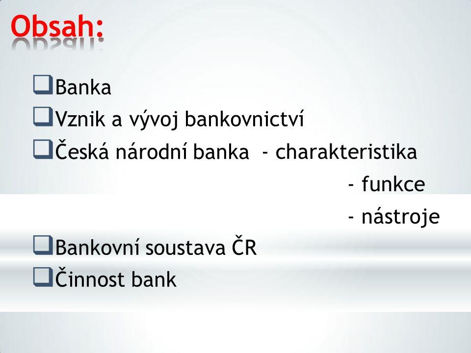 Obsah:  Banka  Vznik a vývoj bankovnictví  Česká národní banka -charakteristika -funkce -nástroje  Bankovní soustava ČR  Činnost bank