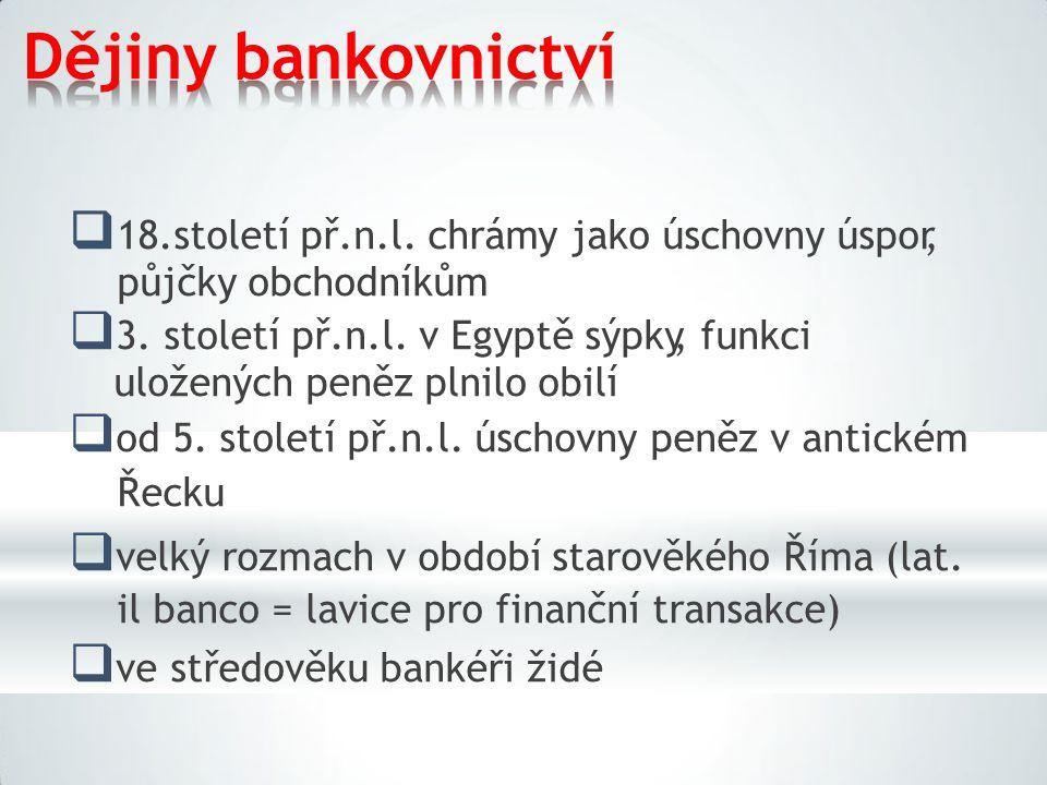 Dějiny bankovnictví  18.století př.n.l. chrámy jako úschovny úspor, půjčky obchodníkům  3. století př.n.l. v Egyptě sýpky, funkci uložených peněz pl