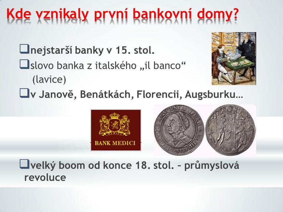 """Kde vznikalyprvní bankovnídomy?  nejstarší banky v 15. stol.  slovo banka z italského """"il banco"""" (lavice)  v Janově, Benátkách, Florencii, Augsburk"""