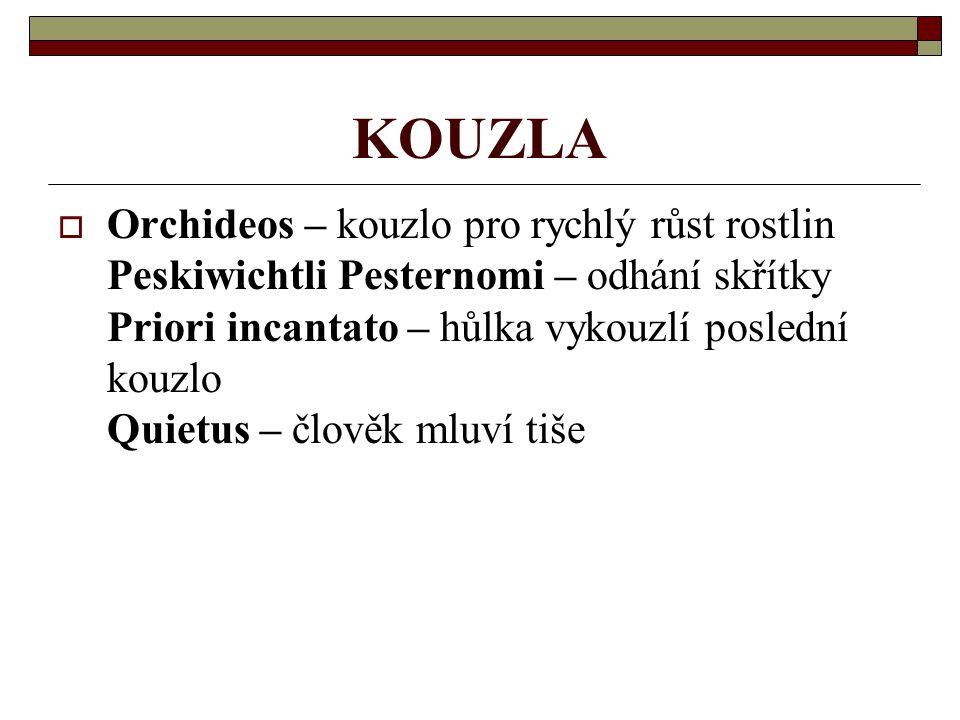 KOUZLA  Orchideos – kouzlo pro rychlý růst rostlin Peskiwichtli Pesternomi – odhání skřítky Priori incantato – hůlka vykouzlí poslední kouzlo Quietus – člověk mluví tiše