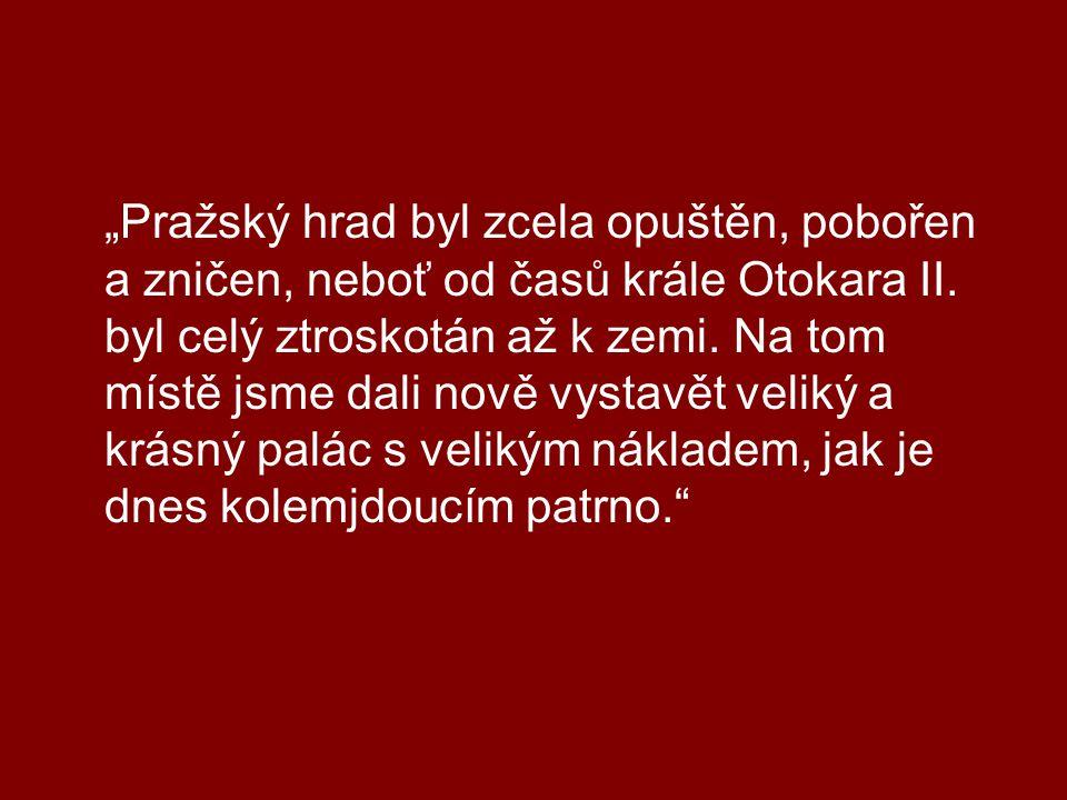 """""""Pražský hrad byl zcela opuštěn, pobořen a zničen, neboť od časů krále Otokara II. byl celý ztroskotán až k zemi. Na tom místě jsme dali nově vystavět"""