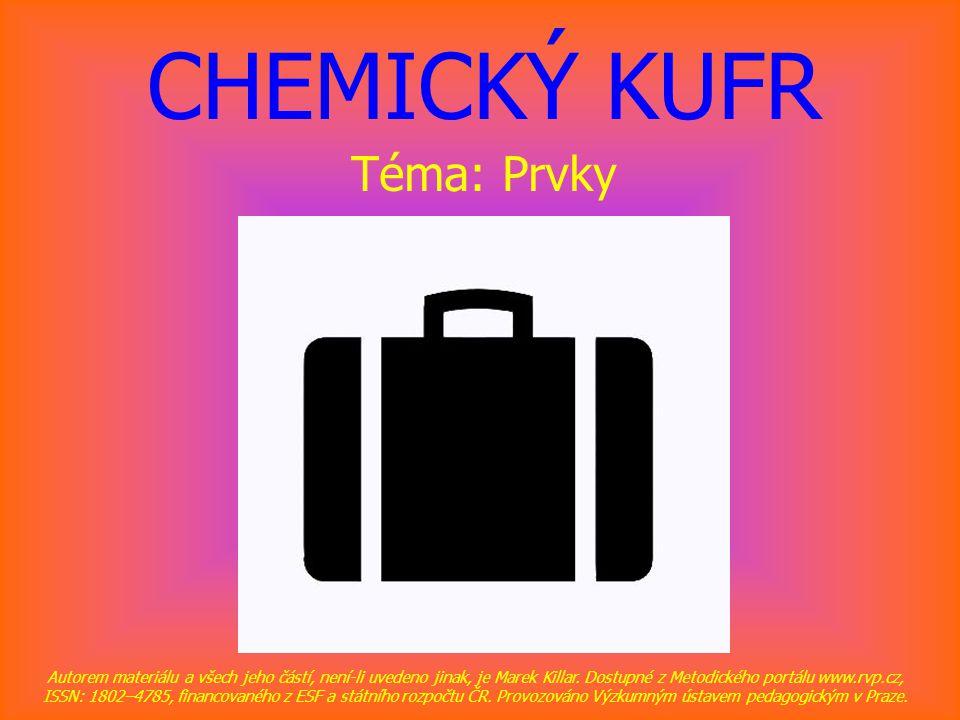 CHEMICKÝ KUFR Téma: Prvky Autorem materiálu a všech jeho částí, není-li uvedeno jinak, je Marek Killar. Dostupné z Metodického portálu www.rvp.cz, ISS