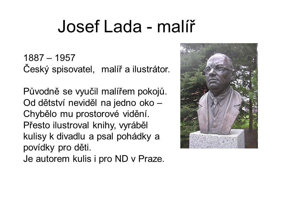 Josef Lada - malíř 1887 – 1957 Český spisovatel, malíř a ilustrátor. Původně se vyučil malířem pokojů. Od dětství neviděl na jedno oko – Chybělo mu pr