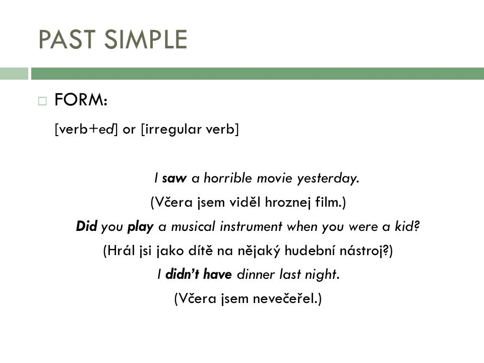PAST SIMPLE  FORM: [verb+ed] or [irregular verb] I saw a horrible movie yesterday. (Včera jsem viděl hroznej film.) Did you play a musical instrument