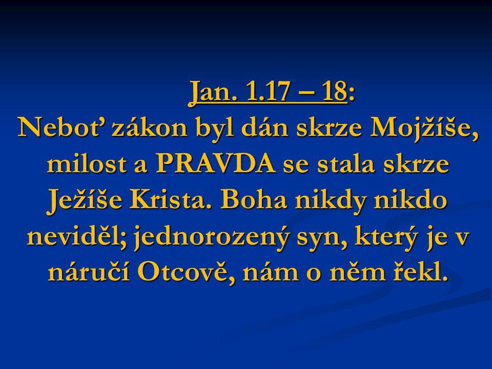 Jan. 1.17 – 18: Neboť zákon byl dán skrze Mojžíše, milost a PRAVDA se stala skrze Ježíše Krista.