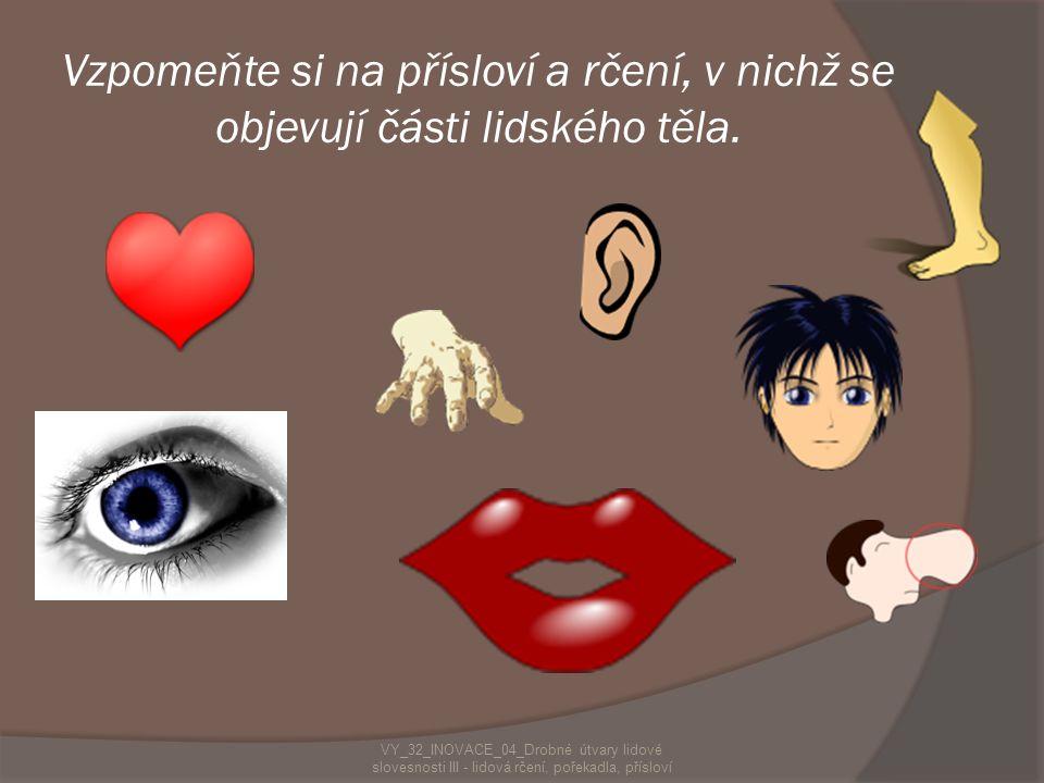 Vzpomeňte si na přísloví a rčení, v nichž se objevují části lidského těla. VY_32_INOVACE_04_Drobné útvary lidové slovesnosti III - lidová rčení, pořek