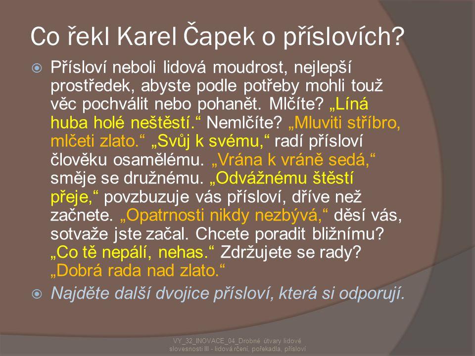 Co řekl Karel Čapek o příslovích?  Přísloví neboli lidová moudrost, nejlepší prostředek, abyste podle potřeby mohli touž věc pochválit nebo pohanět.