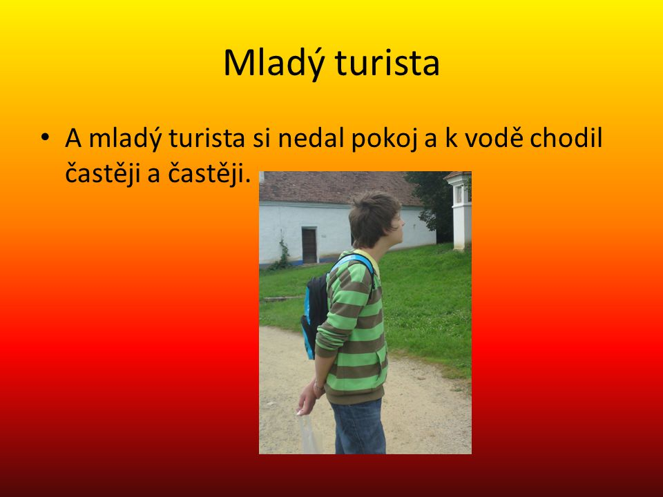 Mladý turista A mladý turista si nedal pokoj a k vodě chodil častěji a častěji.