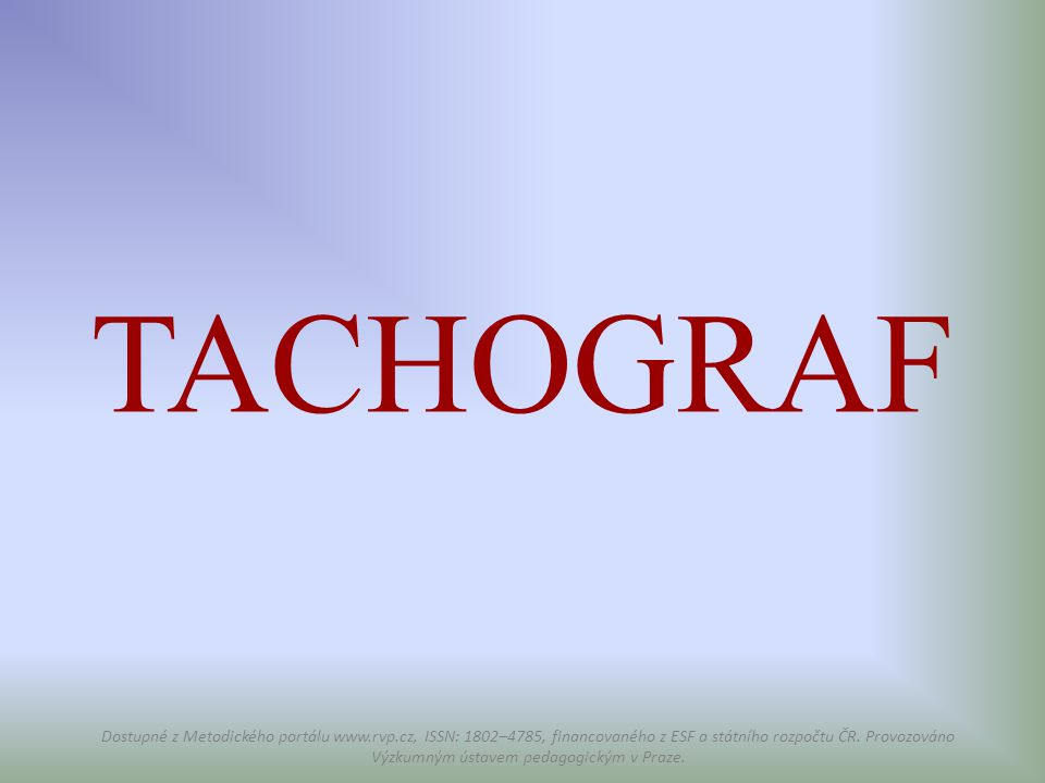 TACHOGRAF Dostupné z Metodického portálu www.rvp.cz, ISSN: 1802–4785, financovaného z ESF a státního rozpočtu ČR. Provozováno Výzkumným ústavem pedago