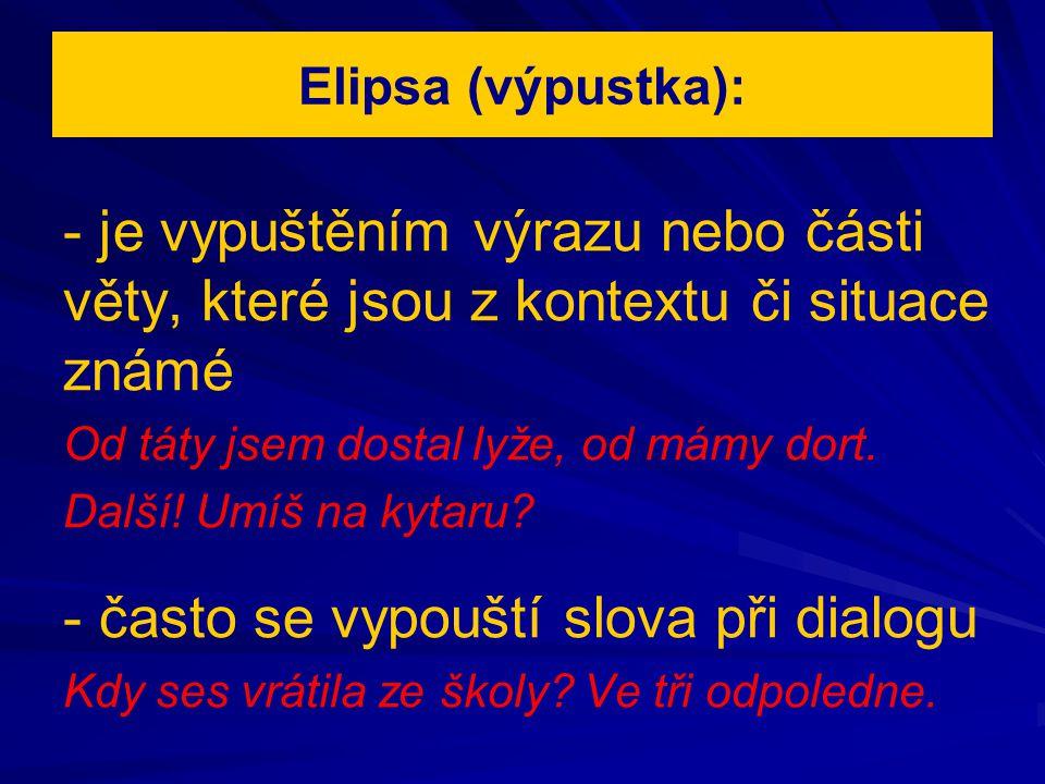 Elipsa (výpustka): - je vypuštěním výrazu nebo části věty, které jsou z kontextu či situace známé Od táty jsem dostal lyže, od mámy dort. Další! Umíš