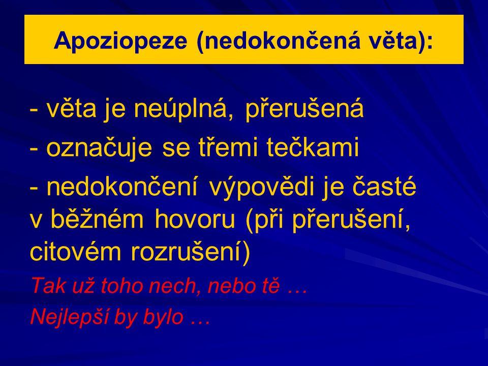 Apoziopeze (nedokončená věta): - věta je neúplná, přerušená - označuje se třemi tečkami - nedokončení výpovědi je časté v běžném hovoru (při přerušení