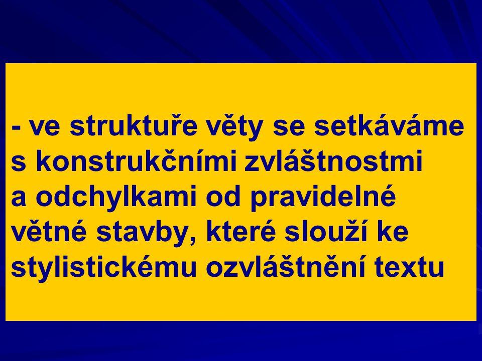 - ve struktuře věty se setkáváme s konstrukčními zvláštnostmi a odchylkami od pravidelné větné stavby, které slouží ke stylistickému ozvláštnění textu
