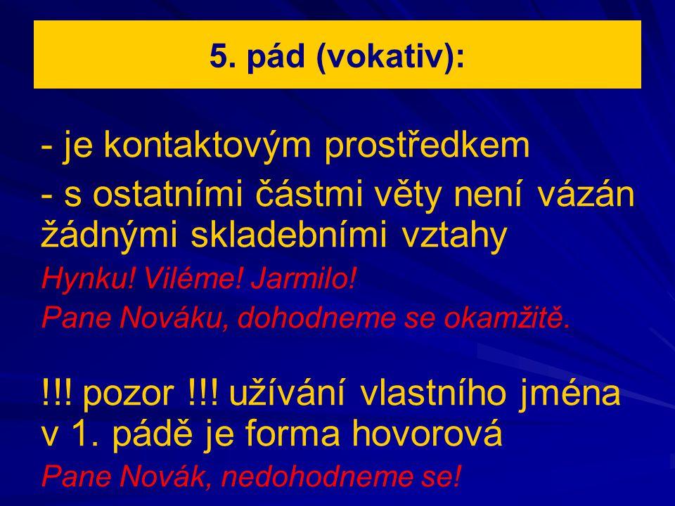 5. pád (vokativ): - je kontaktovým prostředkem - s ostatními částmi věty není vázán žádnými skladebními vztahy Hynku! Viléme! Jarmilo! Pane Nováku, do