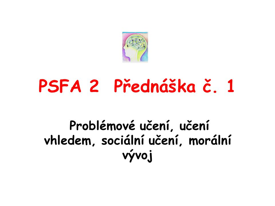 PSFA 2 Přednáška č. 1 Problémové učení, učení vhledem, sociální učení, morální vývoj