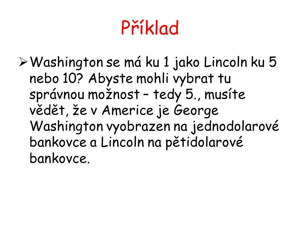 Příklad  Washington se má ku 1 jako Lincoln ku 5 nebo 10? Abyste mohli vybrat tu správnou možnost – tedy 5., musíte vědět, že v Americe je George Was