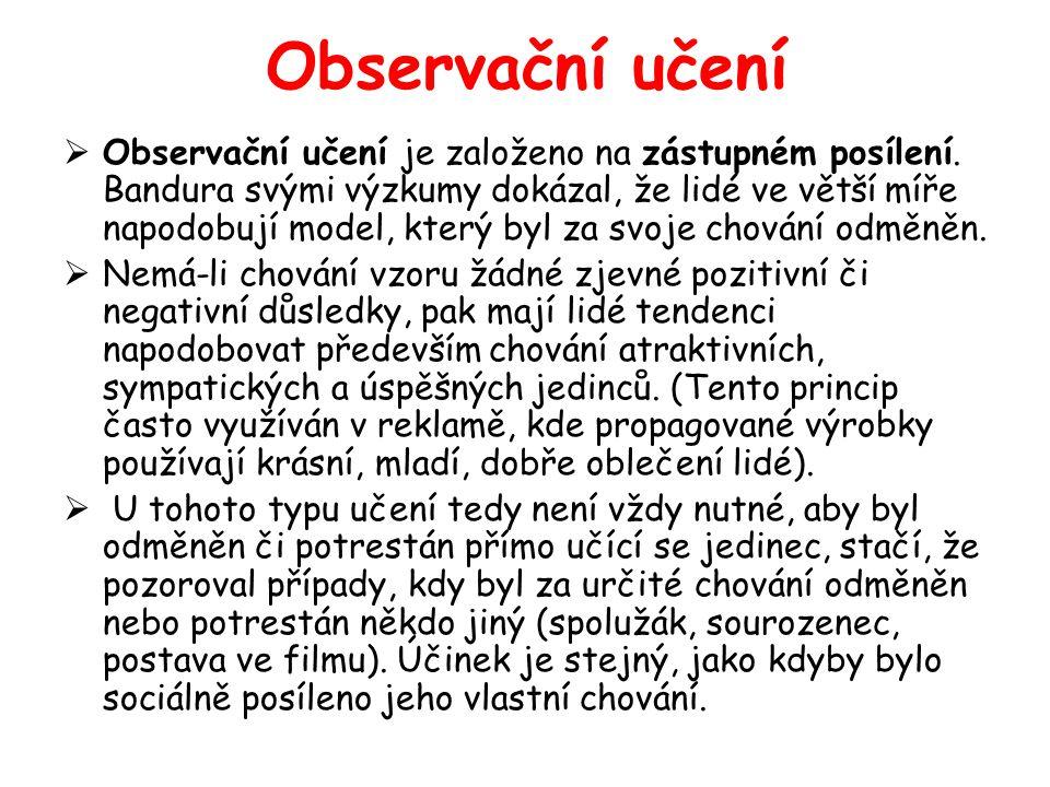 Observační učení  Observační učení je založeno na zástupném posílení. Bandura svými výzkumy dokázal, že lidé ve větší míře napodobují model, který by