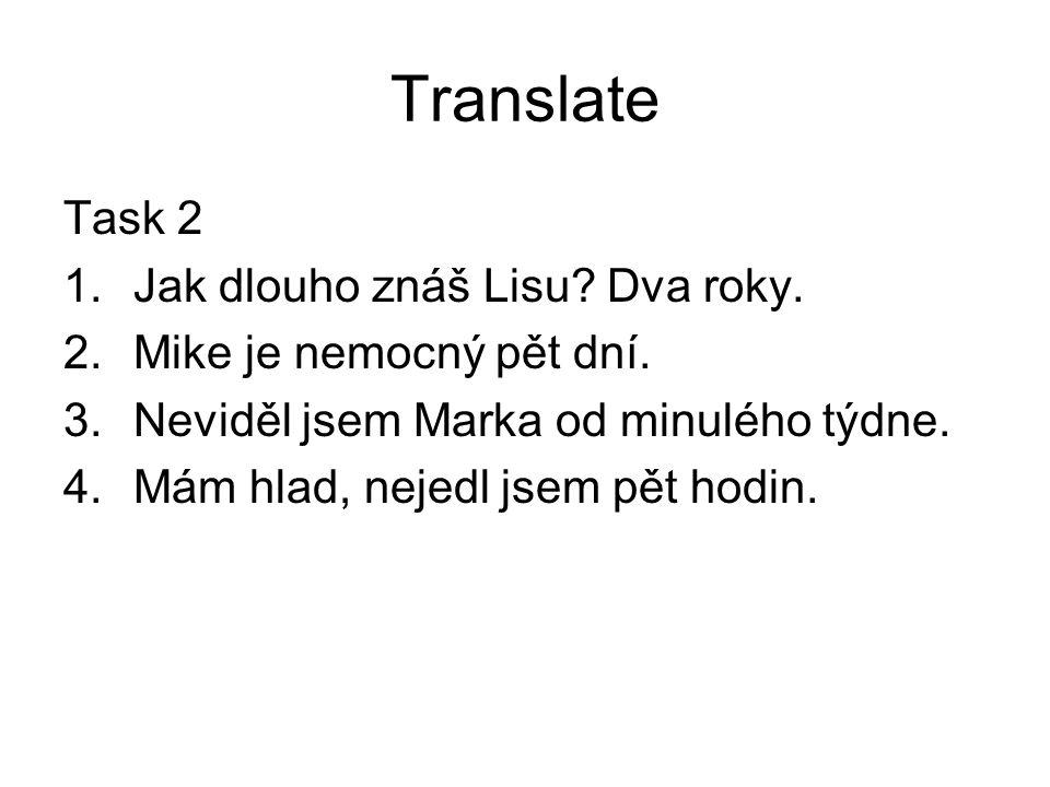 Translate Task 2 1.Jak dlouho znáš Lisu? Dva roky. 2.Mike je nemocný pět dní. 3.Neviděl jsem Marka od minulého týdne. 4.Mám hlad, nejedl jsem pět hodi