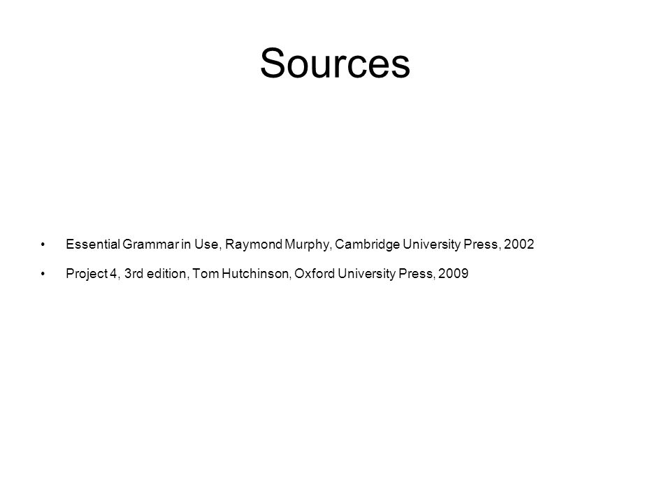 Sources Essential Grammar in Use, Raymond Murphy, Cambridge University Press, 2002 Project 4, 3rd edition, Tom Hutchinson, Oxford University Press, 2009
