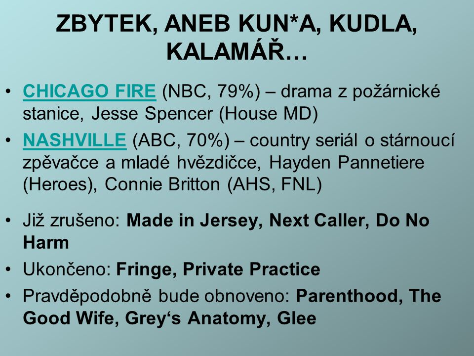 ZBYTEK, ANEB KUN*A, KUDLA, KALAMÁŘ… CHICAGO FIRE (NBC, 79%) – drama z požárnické stanice, Jesse Spencer (House MD)CHICAGO FIRE NASHVILLE (ABC, 70%) – country seriál o stárnoucí zpěvačce a mladé hvězdičce, Hayden Pannetiere (Heroes), Connie Britton (AHS, FNL)NASHVILLE Již zrušeno: Made in Jersey, Next Caller, Do No Harm Ukončeno: Fringe, Private Practice Pravděpodobně bude obnoveno: Parenthood, The Good Wife, Grey's Anatomy, Glee
