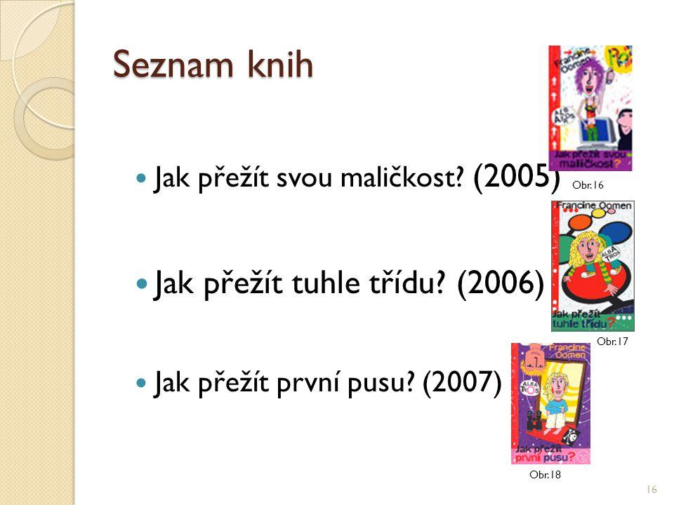 Seznam knih Jak přežít svou maličkost? (2005) Jak přežít tuhle třídu? (2006) Jak přežít první pusu? (2007) 16 Obr.16 Obr.17 Obr.18