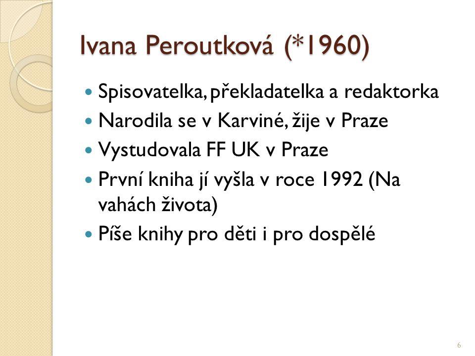 Ivana Peroutková (*1960) Spisovatelka, překladatelka a redaktorka Narodila se v Karviné, žije v Praze Vystudovala FF UK v Praze První kniha jí vyšla v