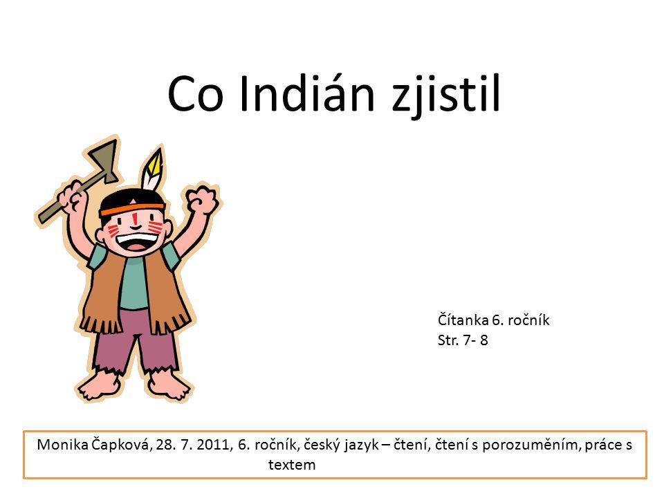 Co Indián zjistil Čítanka 6. ročník Str. 7- 8 Monika Čapková, 28. 7. 2011, 6. ročník, český jazyk – čtení, čtení s porozuměním, práce s textem