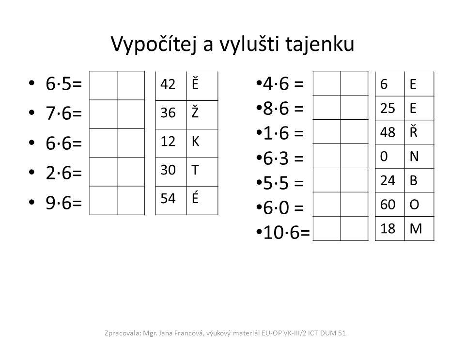 Vypočítej a vylušti tajenku 6·5= 7·6= 6·6= 2·6= 9·6= Zpracovala: Mgr. Jana Francová, výukový materiál EU-OP VK-III/2 ICT DUM 51 4·6 = 8·6 = 1·6 = 6·3