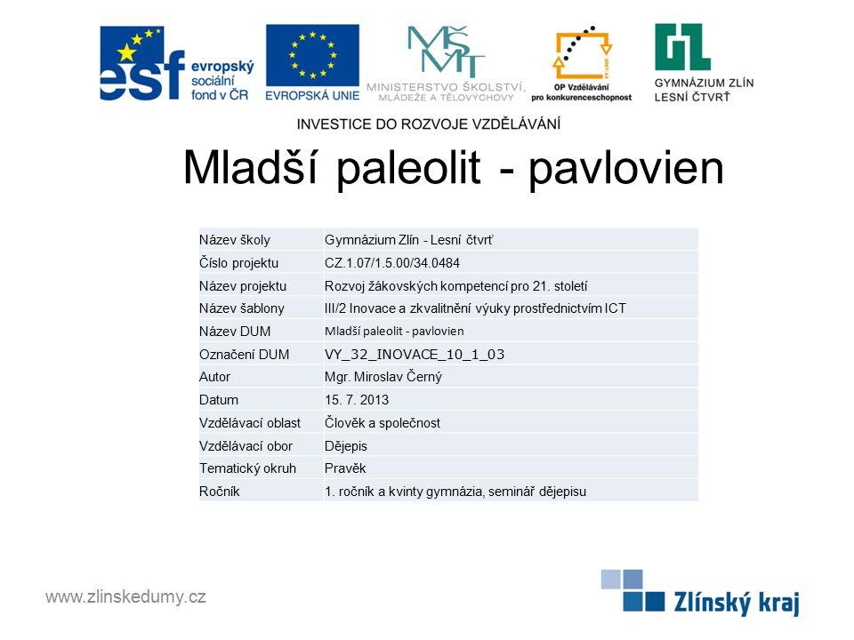 Mladší paleolit - pavlovien www.zlinskedumy.cz Název školyGymnázium Zlín - Lesní čtvrť Číslo projektuCZ.1.07/1.5.00/34.0484 Název projektuRozvoj žákov