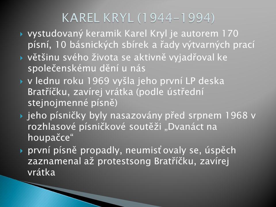 """ vystudovaný keramik Karel Kryl je autorem 170 písní, 10 básnických sbírek a řady výtvarných prací  většinu svého života se aktivně vyjadřoval ke společenskému dění u nás  v lednu roku 1969 vyšla jeho první LP deska Bratříčku, zavírej vrátka (podle ústřední stejnojmenné písně)  jeho písničky byly nasazovány před srpnem 1968 v rozhlasové písničkové soutěži """"Dvanáct na houpačce  první písně propadly, neumisťovaly se, úspěch zaznamenal až protestsong Bratříčku, zavírej vrátka"""
