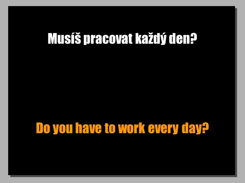Musíš pracovat každý den? Do you have to work every day?