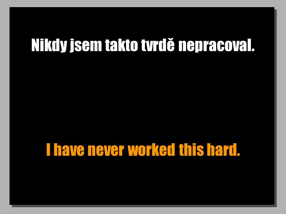 Nikdy jsem takto tvrdě nepracoval. I have never worked this hard.