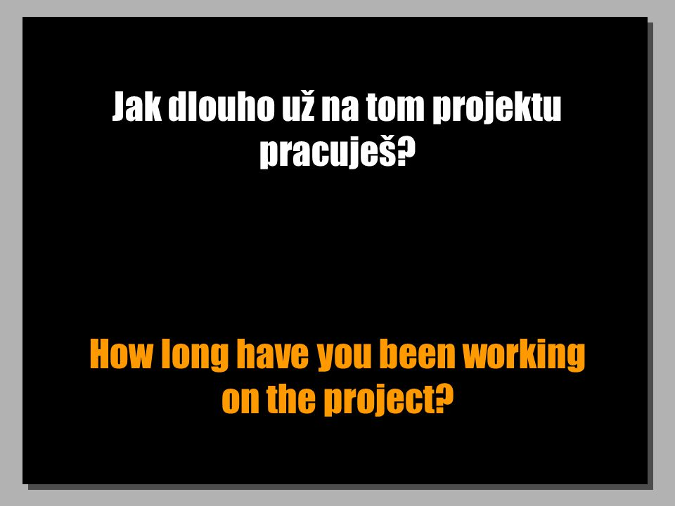 Jak dlouho už na tom projektu pracuješ? How long have you been working on the project?