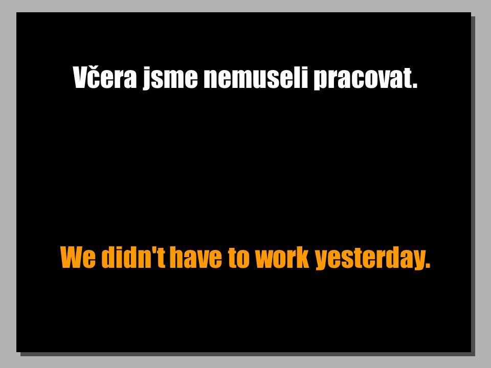 Včera jsme nemuseli pracovat. We didn't have to work yesterday.