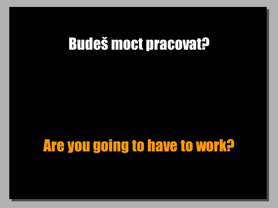 Budeš moct pracovat Are you going to have to work