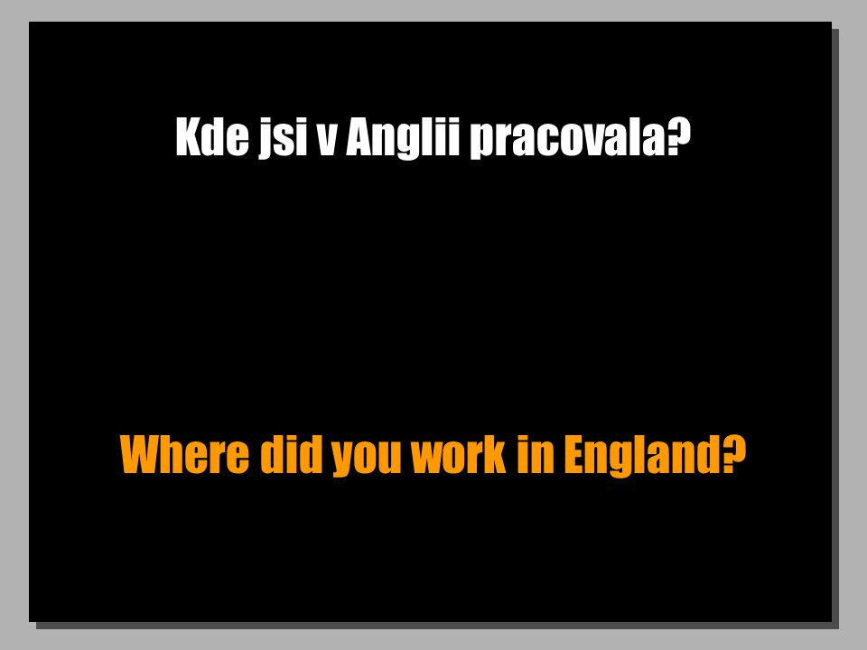 Kde jsi v Anglii pracovala Where did you work in England