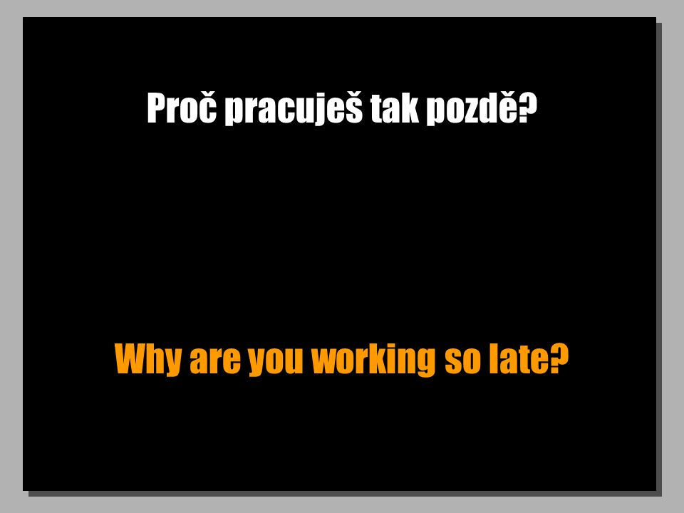 Proč pracuješ tak pozdě Why are you working so late