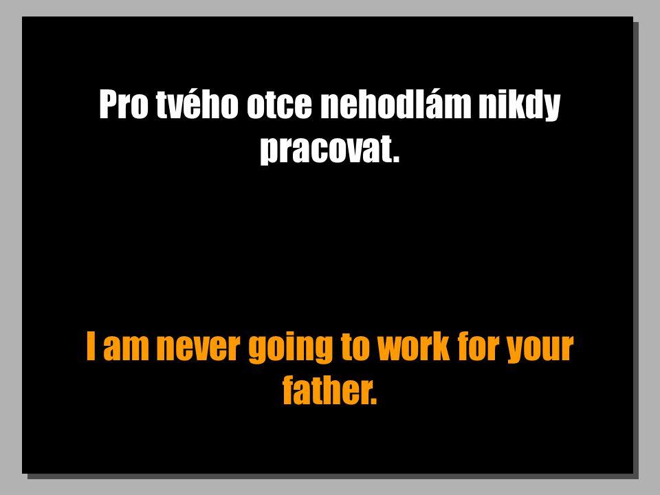 Pro tvého otce nehodlám nikdy pracovat. I am never going to work for your father.