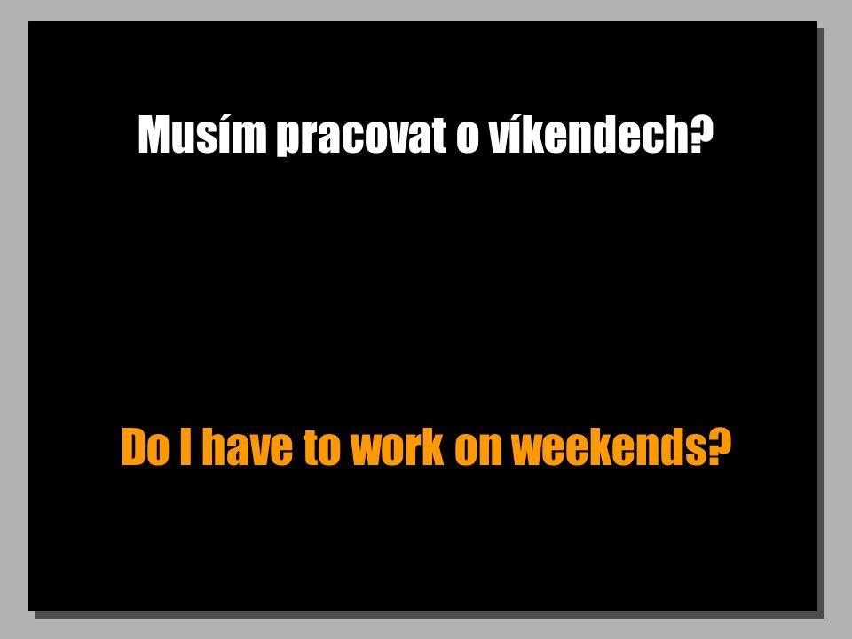 Musím pracovat o víkendech? Do I have to work on weekends?