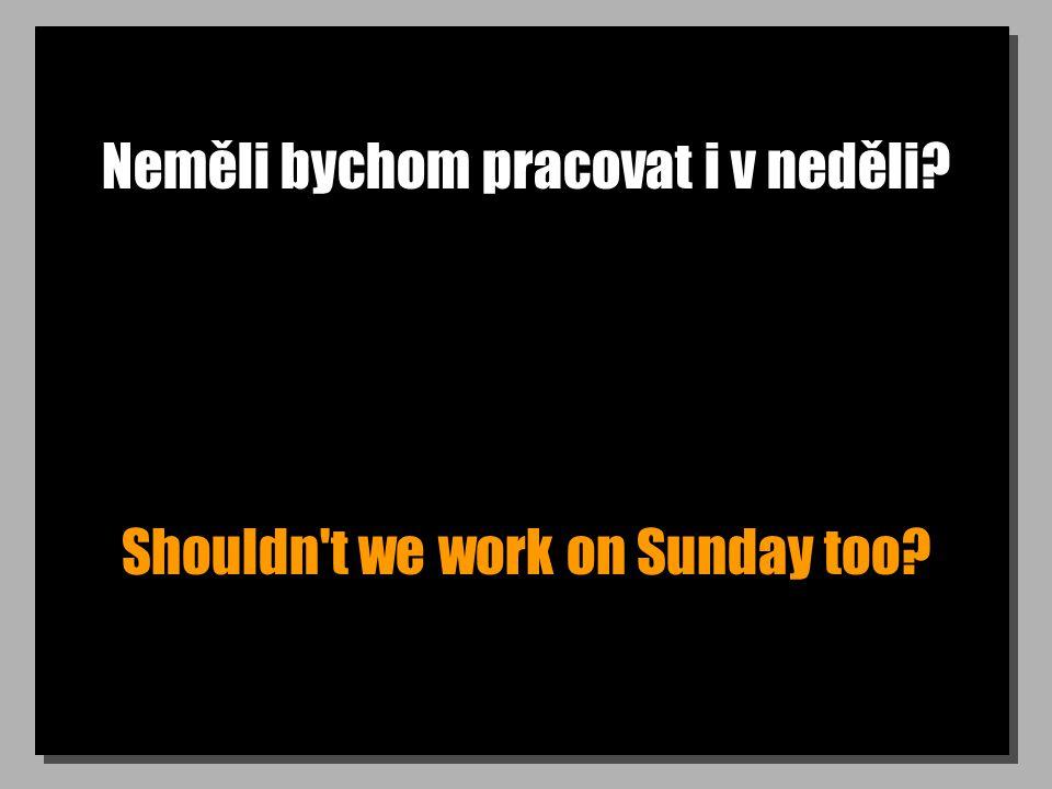 Neměli bychom pracovat i v neděli? Shouldn't we work on Sunday too?