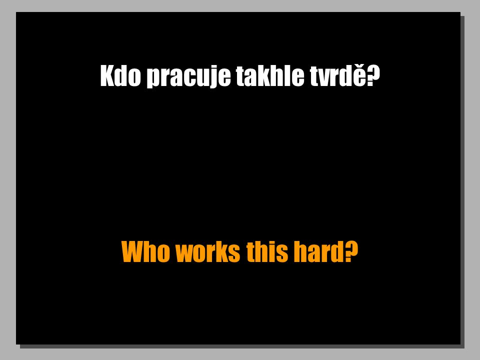 Kdo pracuje takhle tvrdě? Who works this hard?