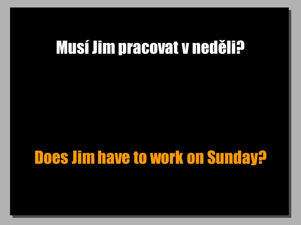 Musí Jim pracovat v neděli? Does Jim have to work on Sunday?