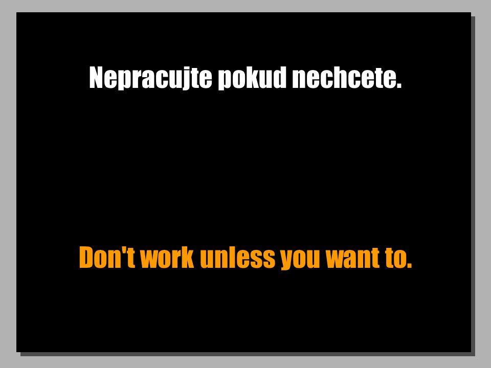 Nepracujte pokud nechcete. Don t work unless you want to.