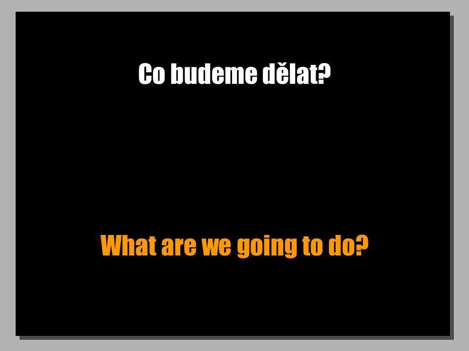 Co budeme dělat What are we going to do