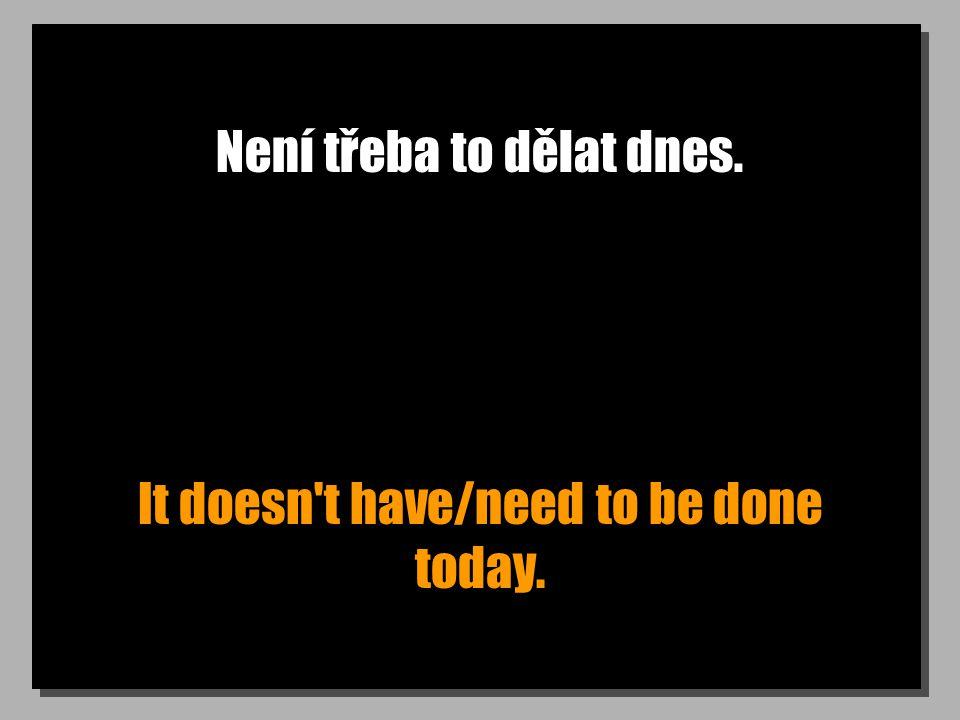 Není třeba to dělat dnes. It doesn't have/need to be done today.