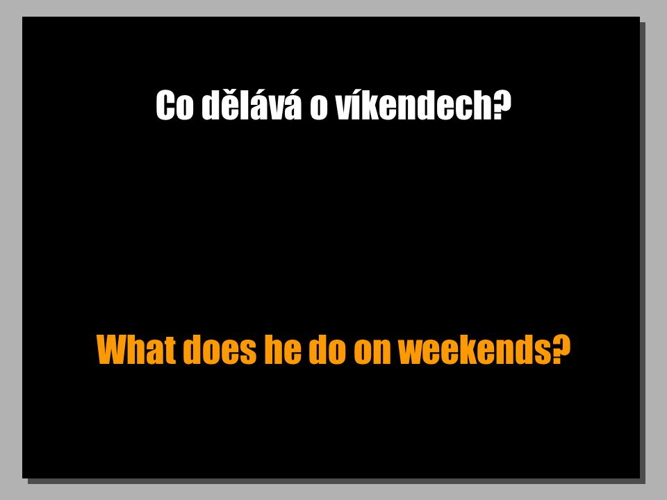 Co dělává o víkendech What does he do on weekends