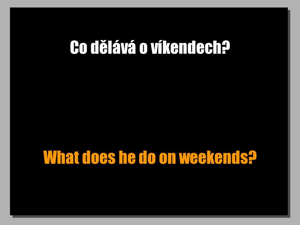 Co dělává o víkendech? What does he do on weekends?