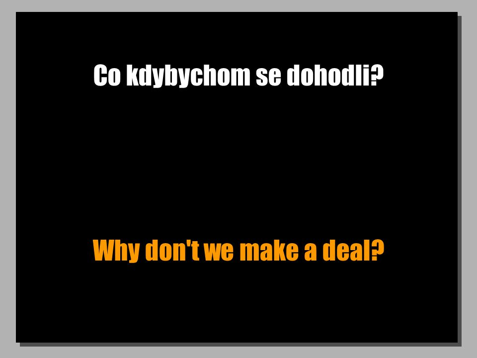 Co kdybychom se dohodli Why don t we make a deal