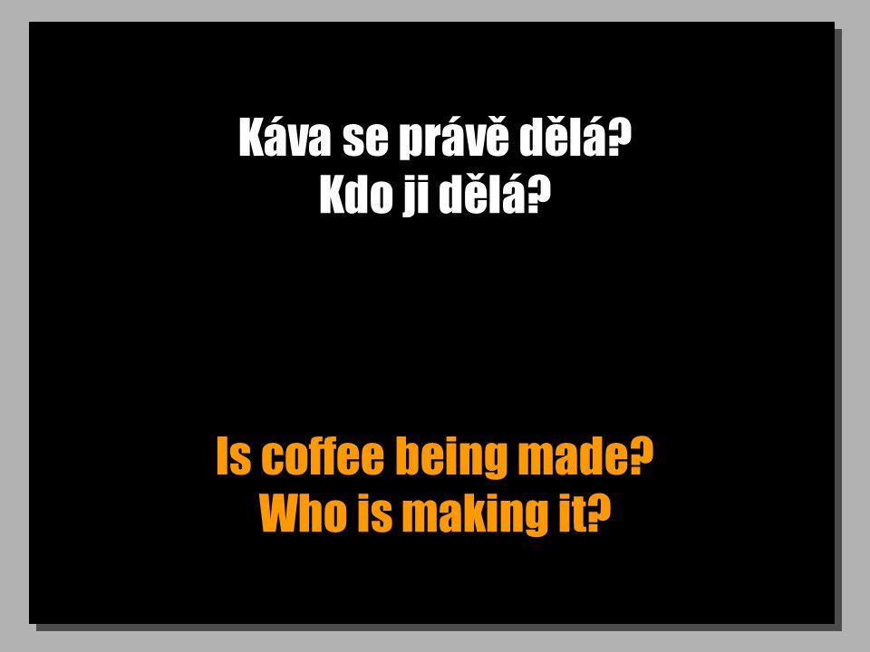 Káva se právě dělá? Is coffee being made? Kdo ji dělá? Who is making it?