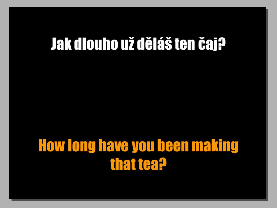 Jak dlouho už děláš ten čaj How long have you been making that tea